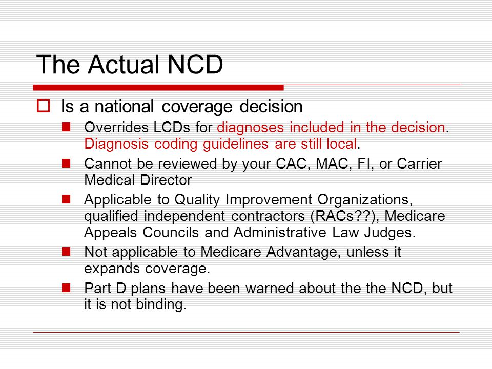 The Actual NCD  Is a national coverage decision Overrides LCDs for diagnoses included in the decision.