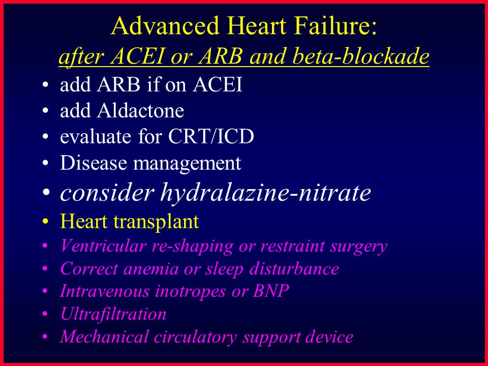 Advanced Heart Failure: after ACEI or ARB and beta-blockade add ARB if on ACEI add Aldactone evaluate for CRT/ICD Disease management consider hydralaz