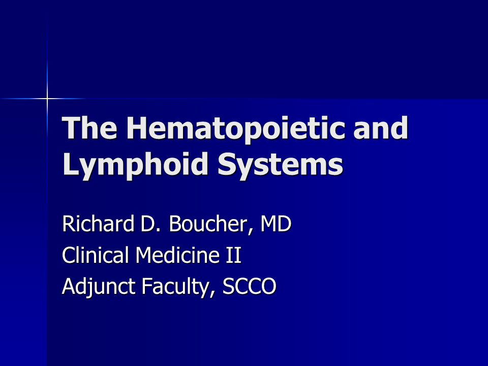 The Hematopoietic and Lymphoid Systems Richard D. Boucher, MD Clinical Medicine II Adjunct Faculty, SCCO