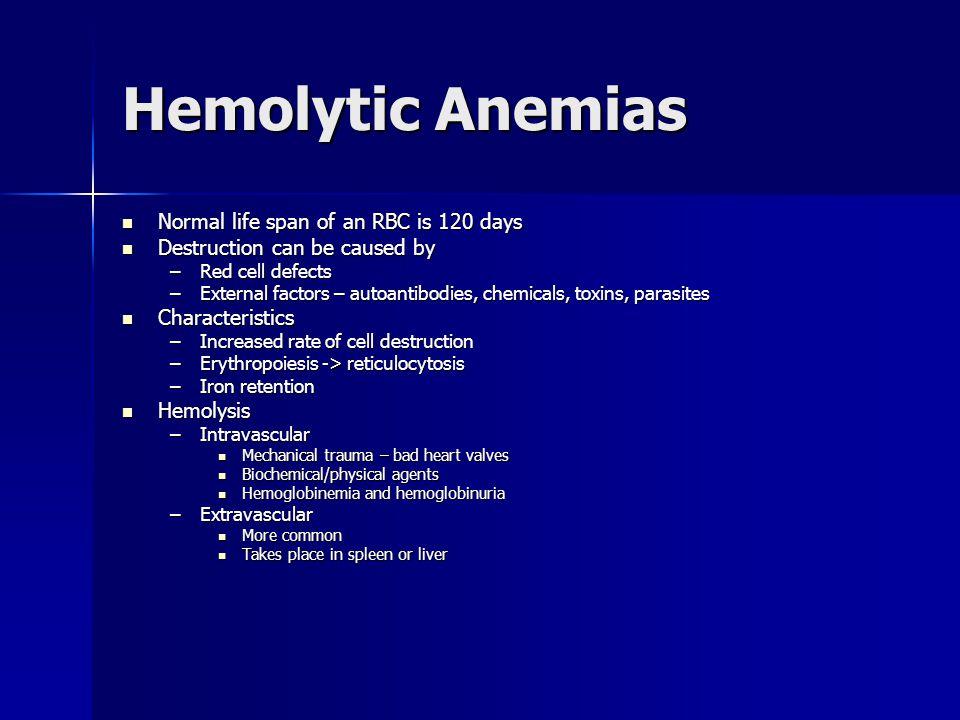 Hemolytic Anemias Normal life span of an RBC is 120 days Normal life span of an RBC is 120 days Destruction can be caused by Destruction can be caused