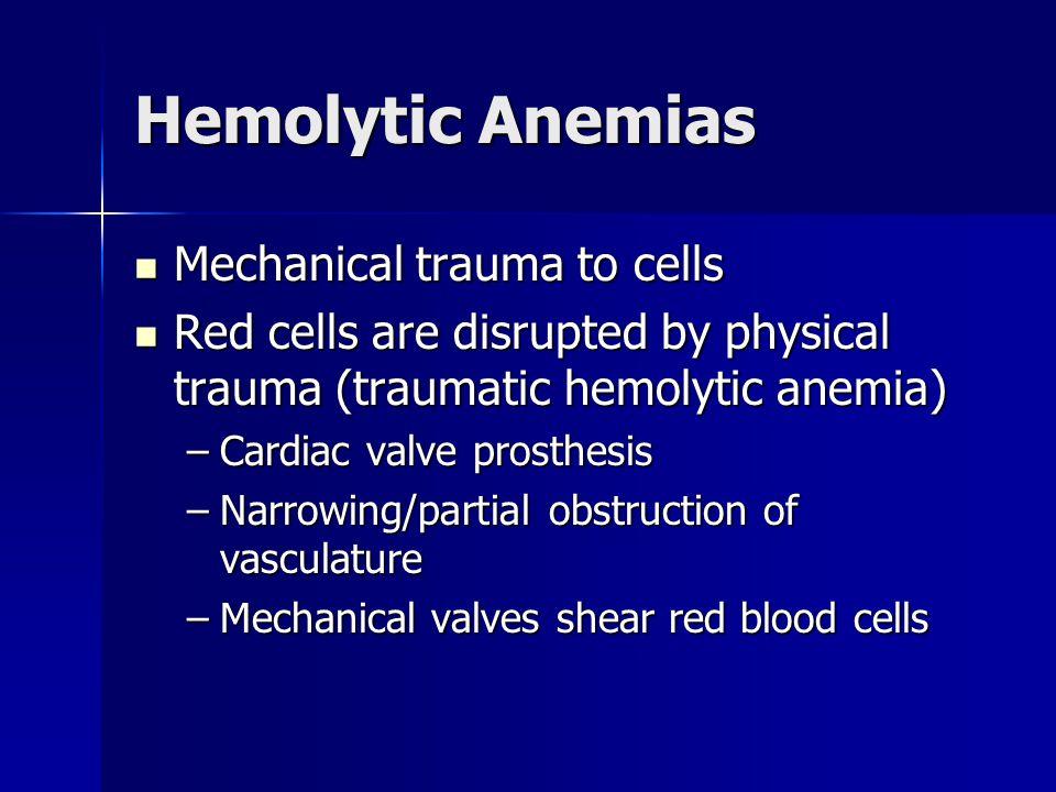 Hemolytic Anemias Mechanical trauma to cells Mechanical trauma to cells Red cells are disrupted by physical trauma (traumatic hemolytic anemia) Red ce