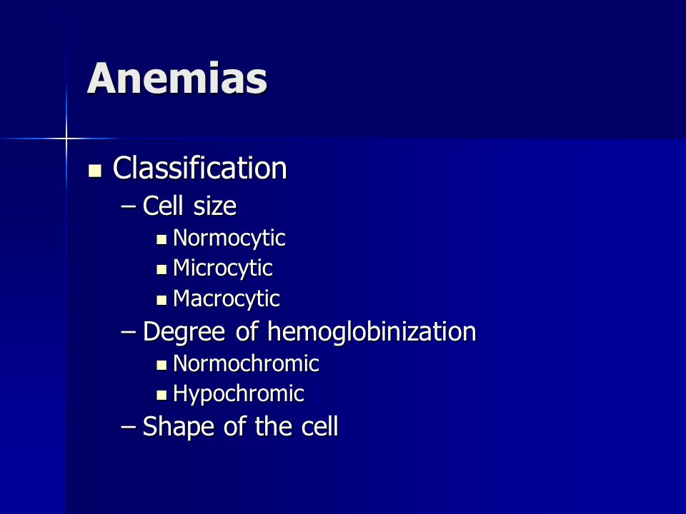 Anemias Classification Classification –Cell size Normocytic Normocytic Microcytic Microcytic Macrocytic Macrocytic –Degree of hemoglobinization Normochromic Normochromic Hypochromic Hypochromic –Shape of the cell