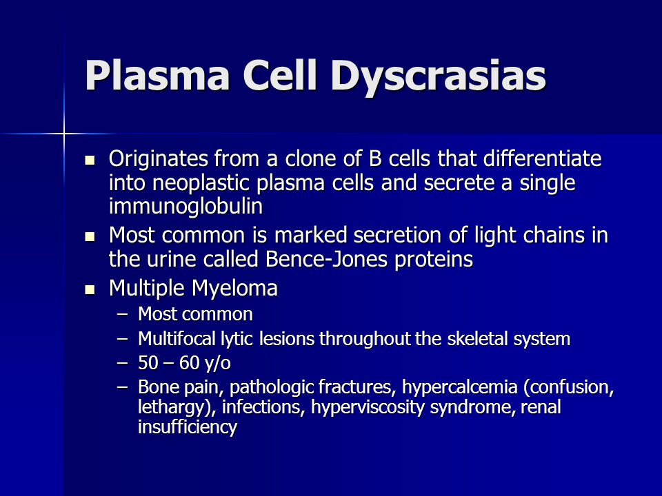 Plasma Cell Dyscrasias Originates from a clone of B cells that differentiate into neoplastic plasma cells and secrete a single immunoglobulin Originates from a clone of B cells that differentiate into neoplastic plasma cells and secrete a single immunoglobulin Most common is marked secretion of light chains in the urine called Bence-Jones proteins Most common is marked secretion of light chains in the urine called Bence-Jones proteins Multiple Myeloma Multiple Myeloma –Most common –Multifocal lytic lesions throughout the skeletal system –50 – 60 y/o –Bone pain, pathologic fractures, hypercalcemia (confusion, lethargy), infections, hyperviscosity syndrome, renal insufficiency