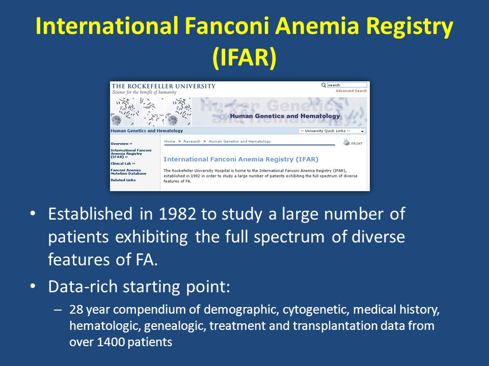 International Fanconi Anemia Registry (IFAR) Established in 1982 to study a large number of patients exhibiting the full spectrum of diverse features of FA.