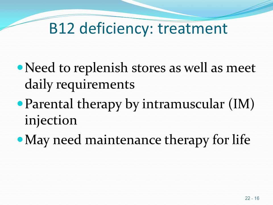 B12 deficiency: treatment Need to replenish stores as well as meet daily requirements Parental therapy by intramuscular (IM) injection May need maintenance therapy for life 22 - 16