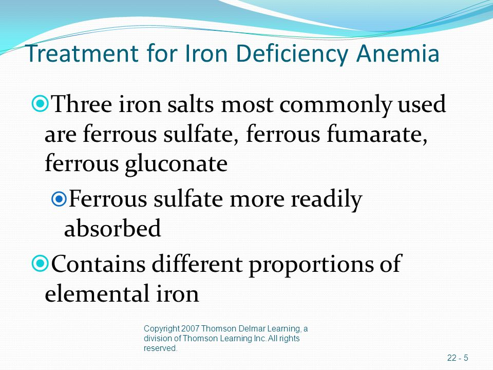 Treatment for Iron Deficiency Anemia  Three iron salts most commonly used are ferrous sulfate, ferrous fumarate, ferrous gluconate  Ferrous sulfate more readily absorbed  Contains different proportions of elemental iron Copyright 2007 Thomson Delmar Learning, a division of Thomson Learning Inc.