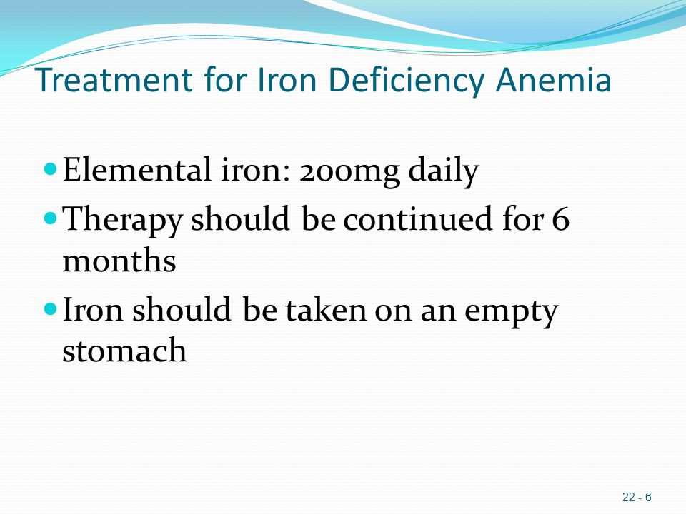 Treatment for Iron Deficiency Anemia Elemental iron: 200mg daily Therapy should be continued for 6 months Iron should be taken on an empty stomach 22 - 6