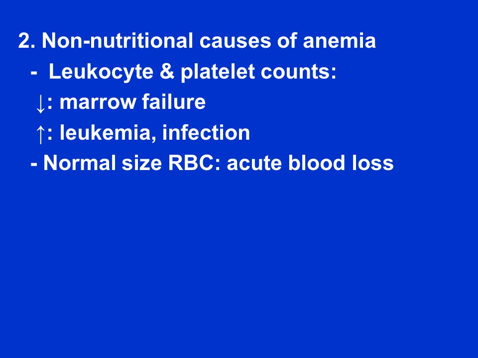2. Non-nutritional causes of anemia - Leukocyte & platelet counts: ↓: marrow failure ↑: leukemia, infection - Normal size RBC: acute blood loss
