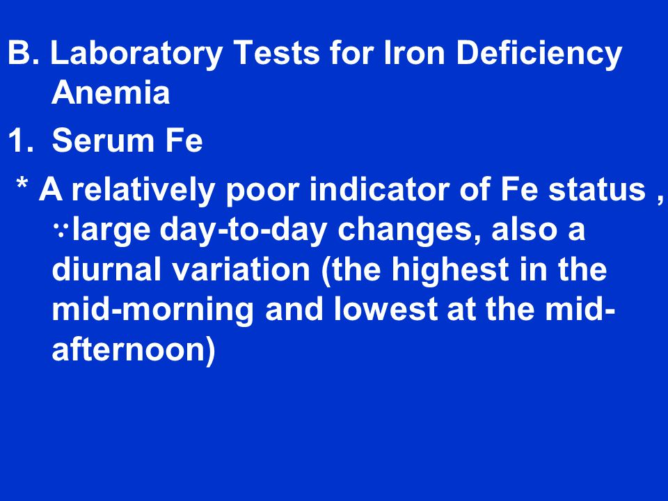 B. Laboratory Tests for Iron Deficiency Anemia 1.Serum Fe * A relatively poor indicator of Fe status, ∵ large day-to-day changes, also a diurnal varia