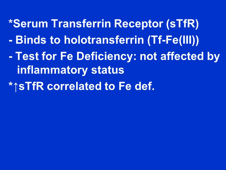 *Serum Transferrin Receptor (sTfR) - Binds to holotransferrin (Tf-Fe(III)) - Test for Fe Deficiency: not affected by inflammatory status *↑sTfR correlated to Fe def.