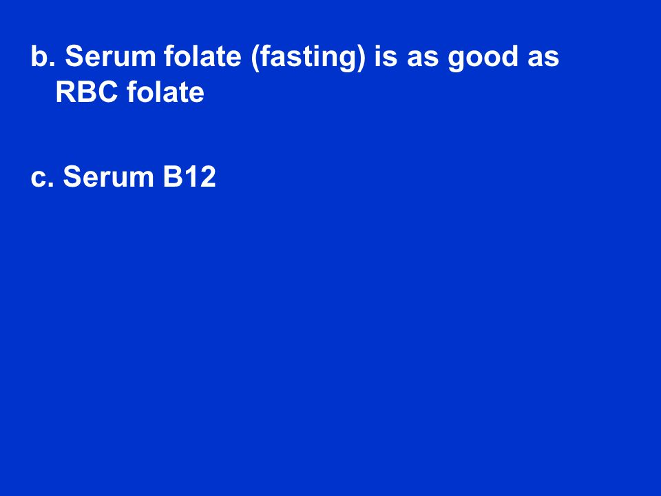 b. Serum folate (fasting) is as good as RBC folate c. Serum B12