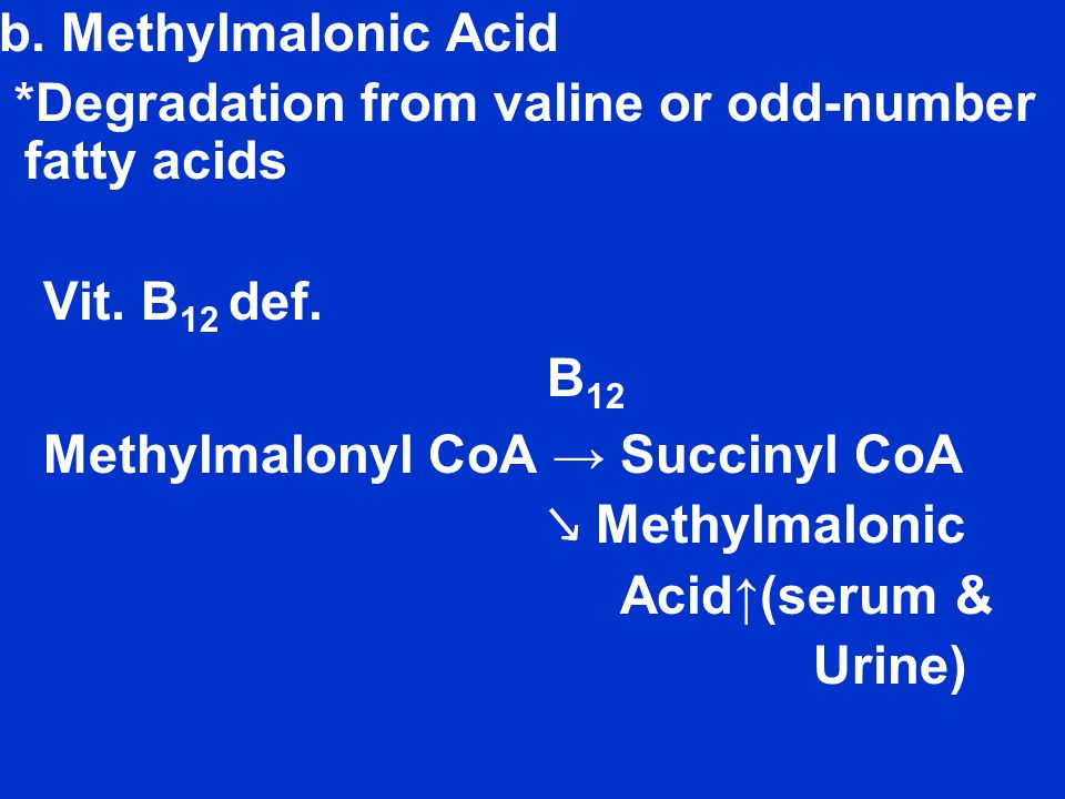 b.Methylmalonic Acid *Degradation from valine or odd-number fatty acids Vit.