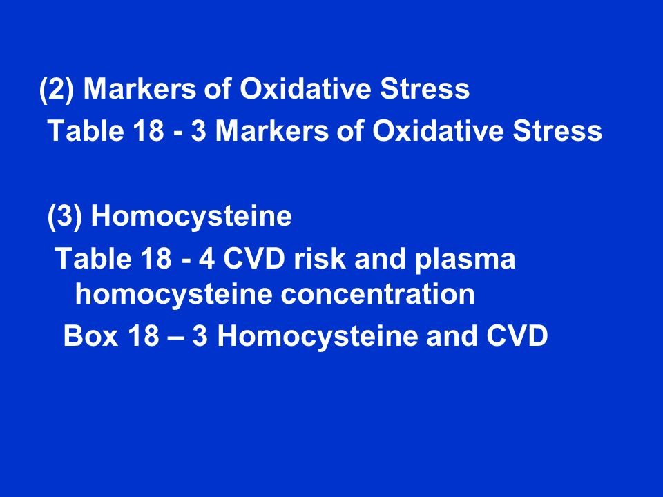 (2) Markers of Oxidative Stress Table 18 - 3 Markers of Oxidative Stress (3) Homocysteine Table 18 - 4 CVD risk and plasma homocysteine concentration Box 18 – 3 Homocysteine and CVD