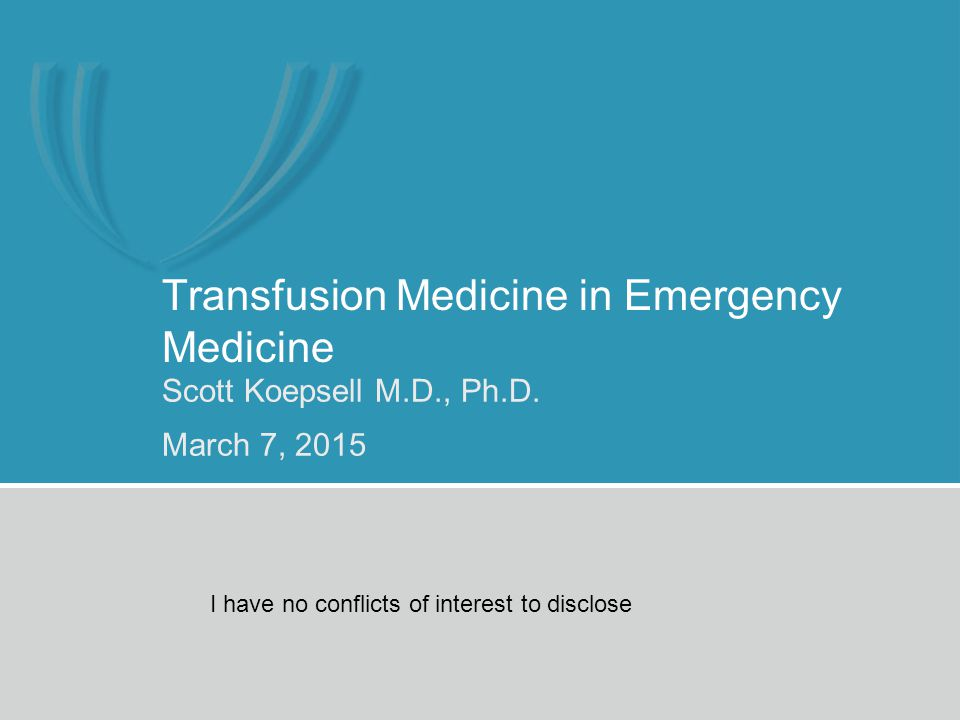 Transfusion Medicine in Emergency Medicine Scott Koepsell M.D., Ph.D. March 7, 2015 I have no conflicts of interest to disclose