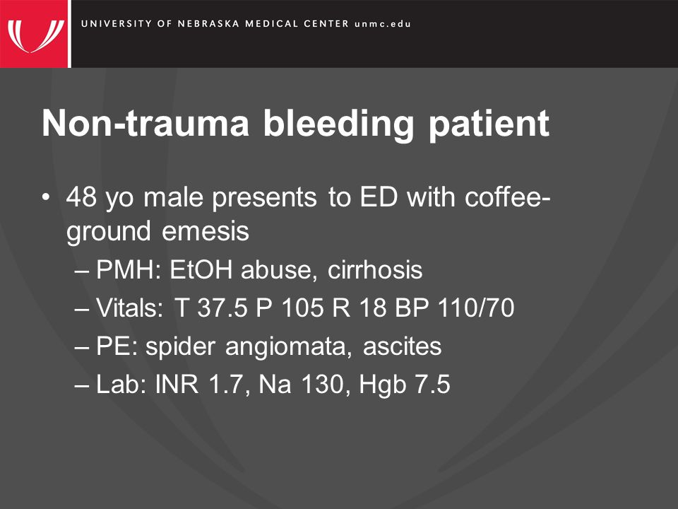 Non-trauma bleeding patient 48 yo male presents to ED with coffee- ground emesis –PMH: EtOH abuse, cirrhosis –Vitals: T 37.5 P 105 R 18 BP 110/70 –PE: spider angiomata, ascites –Lab: INR 1.7, Na 130, Hgb 7.5