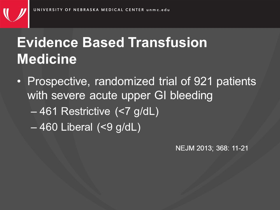 Evidence Based Transfusion Medicine Prospective, randomized trial of 921 patients with severe acute upper GI bleeding –461 Restrictive (<7 g/dL) –460 Liberal (<9 g/dL) NEJM 2013; 368: 11-21