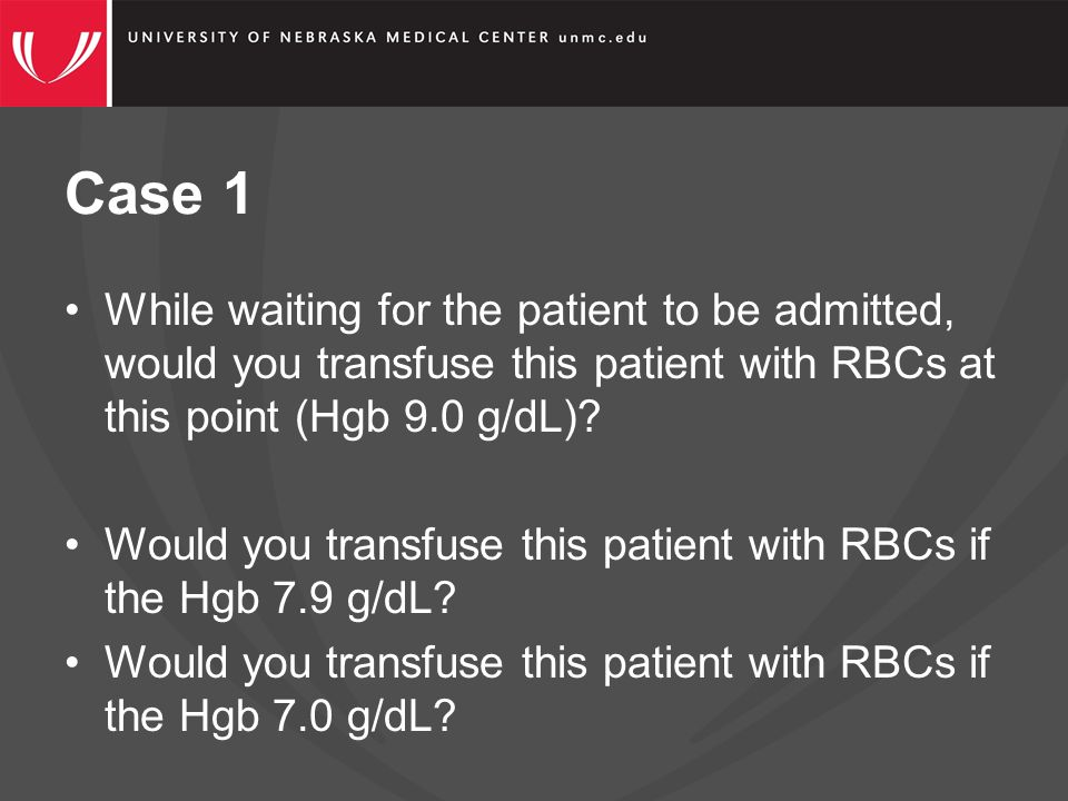 Case 1 While waiting for the patient to be admitted, would you transfuse this patient with RBCs at this point (Hgb 9.0 g/dL).
