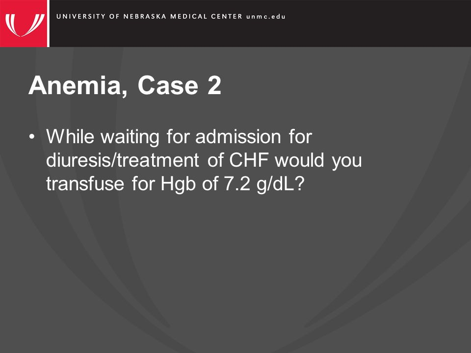 Anemia, Case 2 While waiting for admission for diuresis/treatment of CHF would you transfuse for Hgb of 7.2 g/dL
