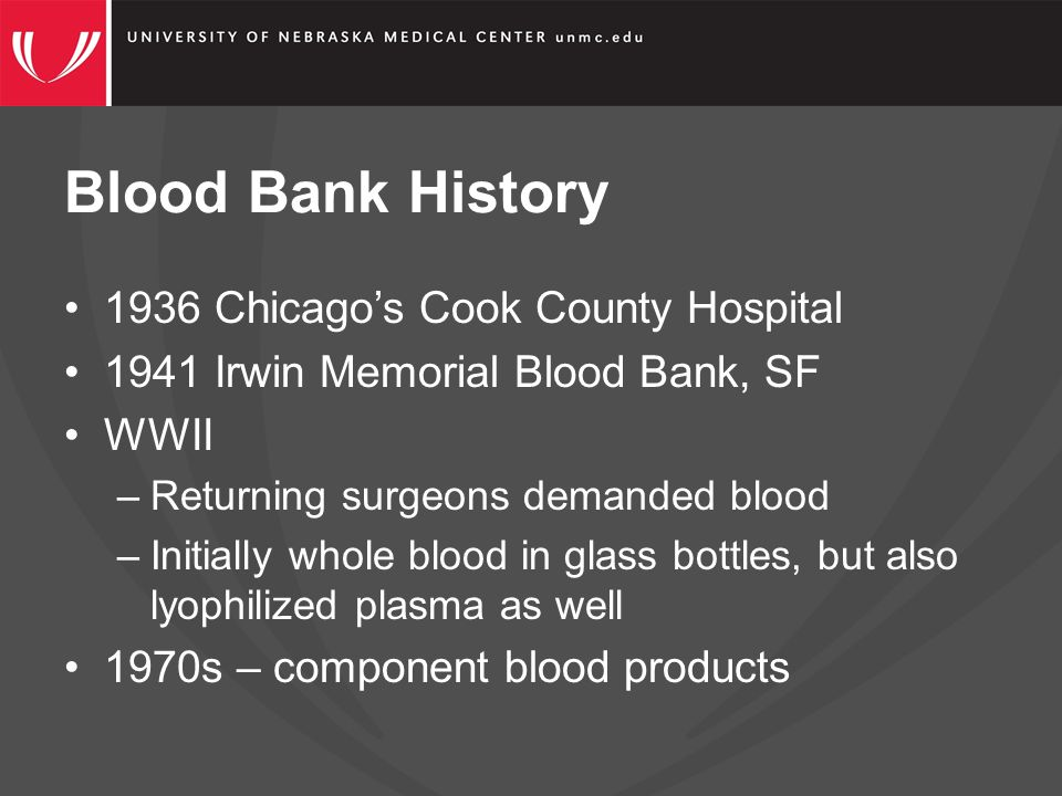 Blood Bank History 1936 Chicago's Cook County Hospital 1941 Irwin Memorial Blood Bank, SF WWII –Returning surgeons demanded blood –Initially whole blood in glass bottles, but also lyophilized plasma as well 1970s – component blood products