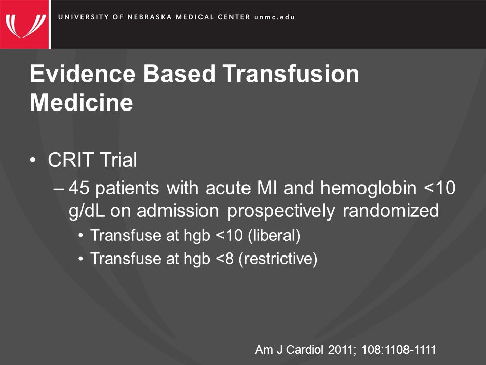 Evidence Based Transfusion Medicine Am J Cardiol 2011; 108:1108-1111 CRIT Trial –45 patients with acute MI and hemoglobin <10 g/dL on admission prospectively randomized Transfuse at hgb <10 (liberal) Transfuse at hgb <8 (restrictive)