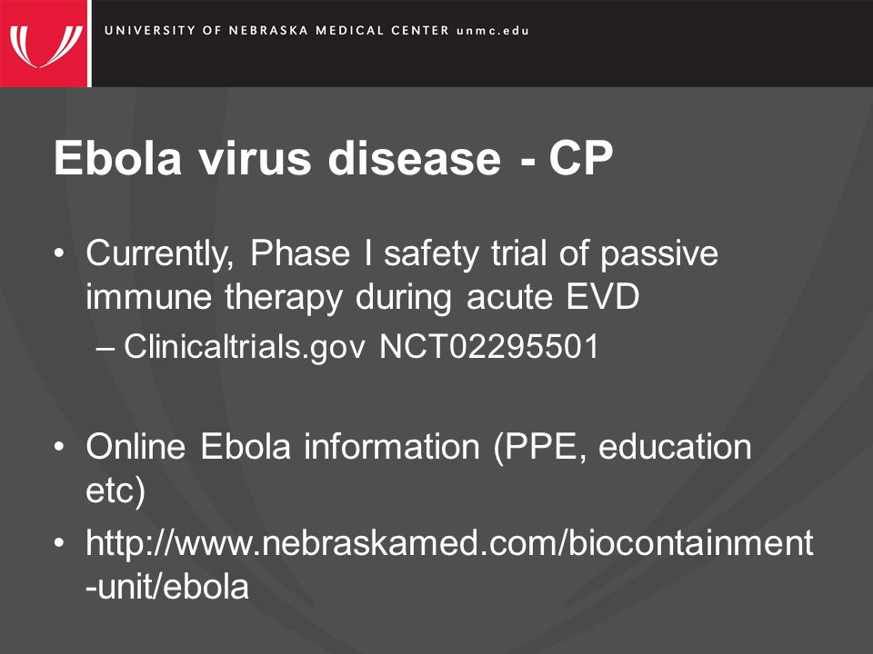 Currently, Phase I safety trial of passive immune therapy during acute EVD –Clinicaltrials.gov NCT02295501 Online Ebola information (PPE, education etc) http://www.nebraskamed.com/biocontainment -unit/ebola