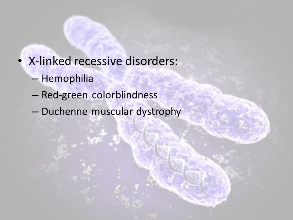 X-linked recessive disorders: – Hemophilia – Red-green colorblindness – Duchenne muscular dystrophy