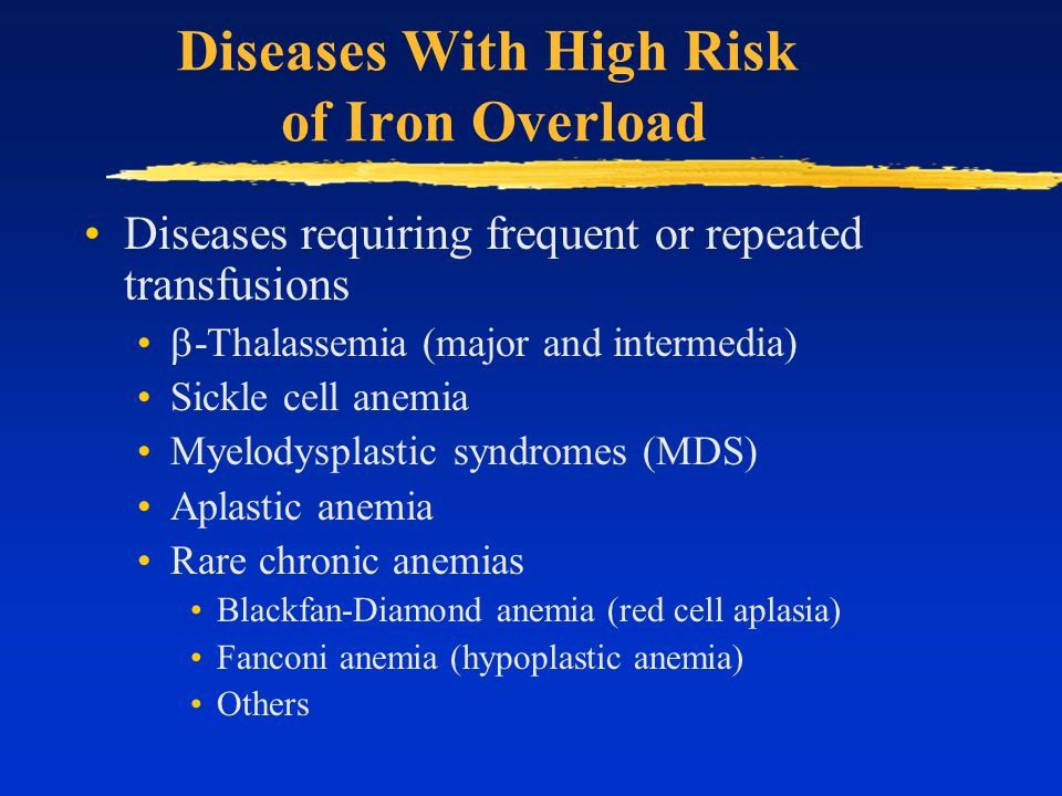 Diseases With High Risk of Iron Overload Diseases requiring frequent or repeated transfusions  -Thalassemia (major and intermedia) Sickle cell anemia