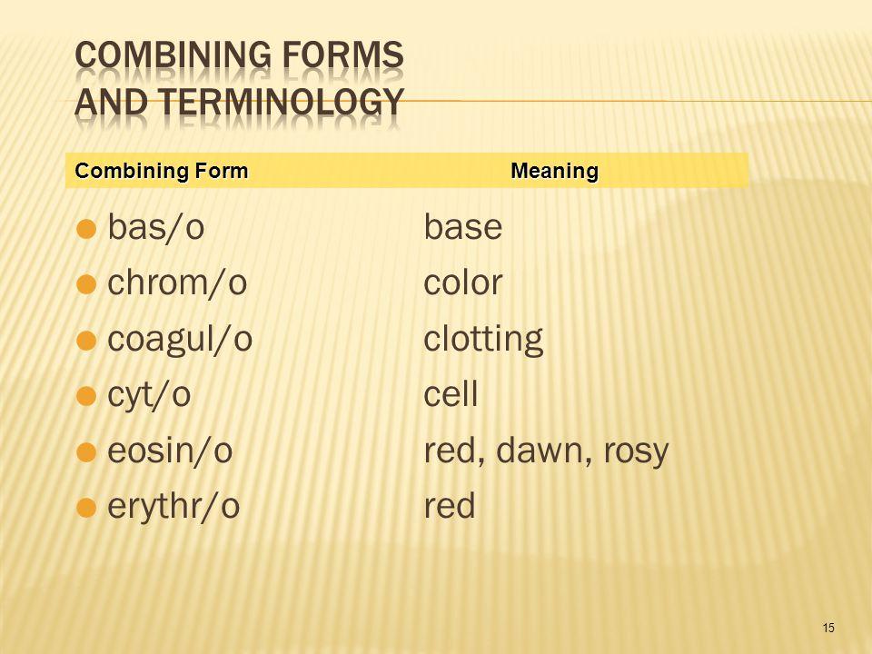 15  bas/obase  chrom/ocolor  coagul/oclotting  cyt/ocell  eosin/ored, dawn, rosy  erythr/ored Combining FormMeaning