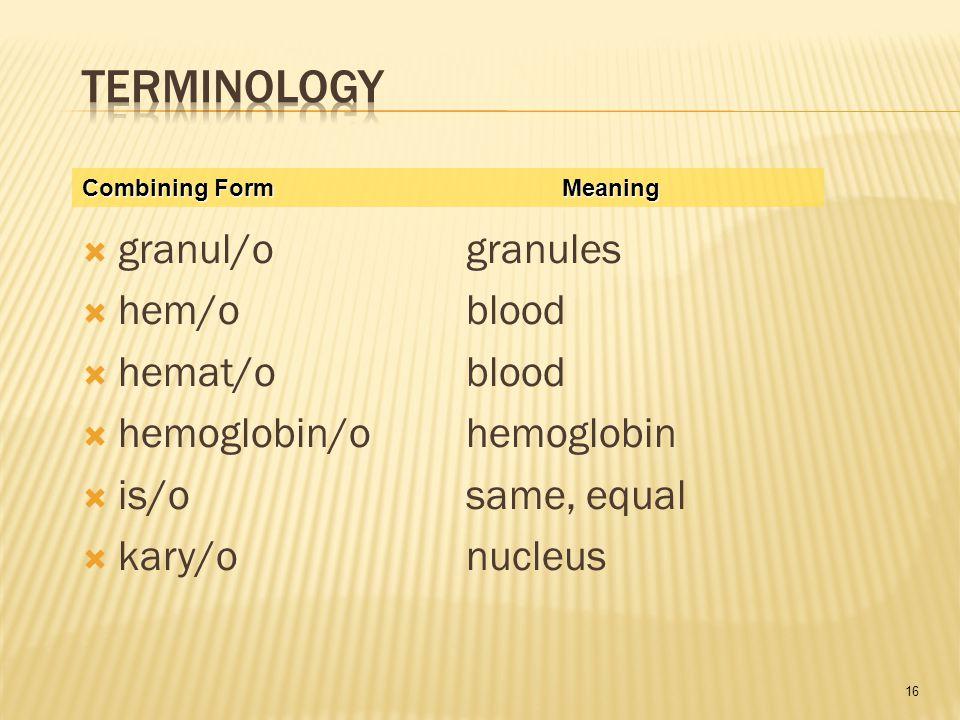16  granul/ogranules  hem/o blood  hemat/oblood  hemoglobin/ohemoglobin  is/osame, equal  kary/onucleus Combining FormMeaning