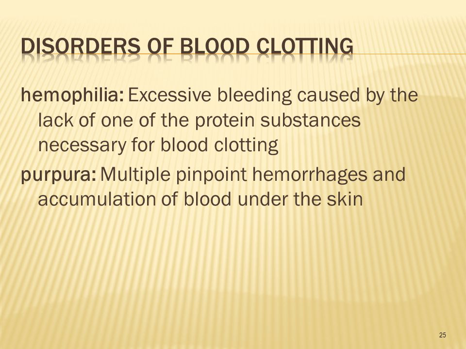 25 hemophilia: Excessive bleeding caused by the lack of one of the protein substances necessary for blood clotting purpura: Multiple pinpoint hemorrhages and accumulation of blood under the skin