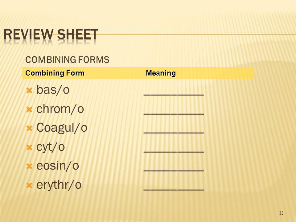 33 COMBINING FORMS  bas/o_________  chrom/o _________  Coagul/o_________  cyt/o _________  eosin/o _________  erythr/o_________ Combining Form M