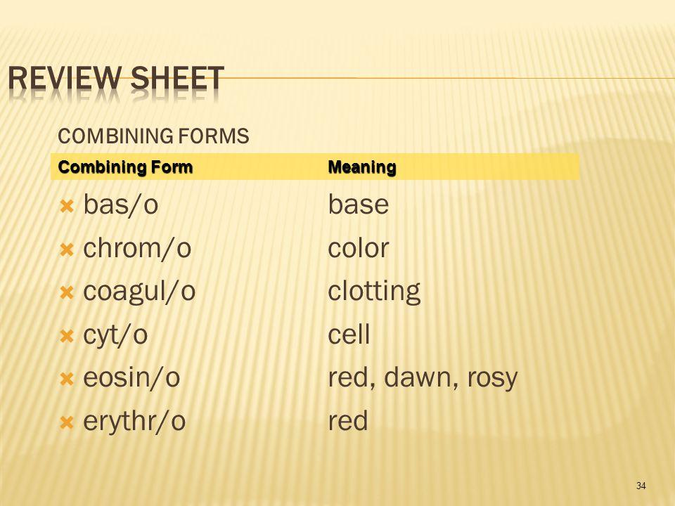 34 COMBINING FORMS  bas/obase  chrom/ocolor  coagul/oclotting  cyt/ocell  eosin/ored, dawn, rosy  erythr/ored Combining FormMeaning Combining Fo