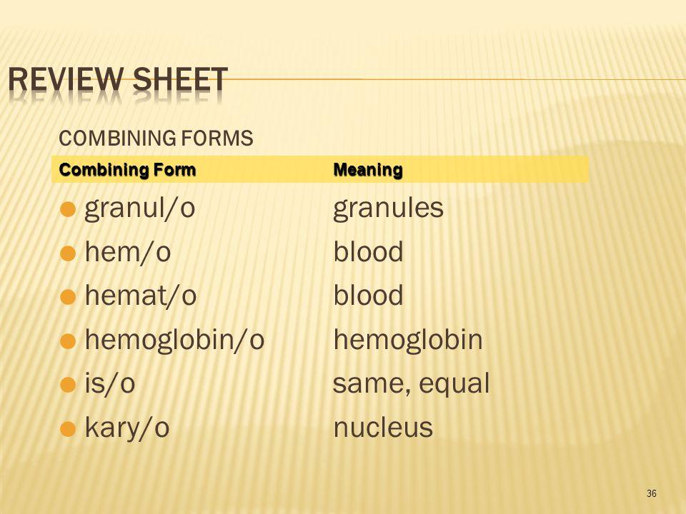 36 COMBINING FORMS  granul/ogranules  hem/o blood  hemat/oblood  hemoglobin/ohemoglobin  is/osame, equal  kary/onucleus Combining FormMeaning Co