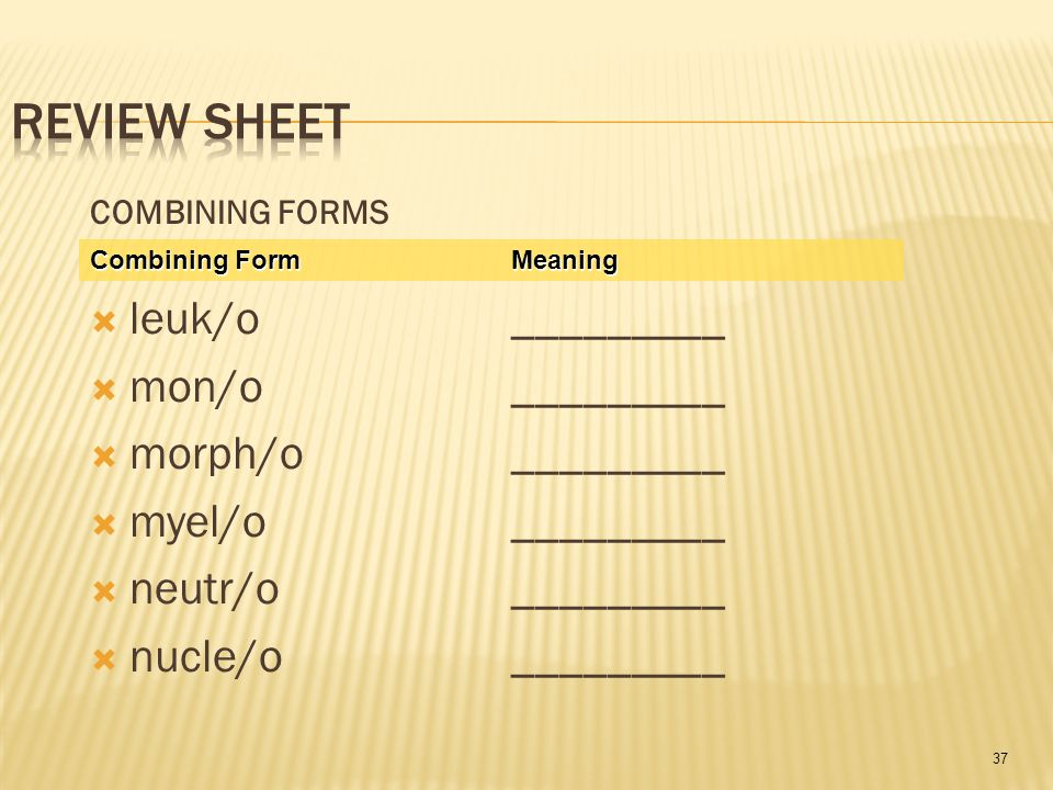 37 COMBINING FORMS  leuk/o _________  mon/o_________  morph/o_________  myel/o _________  neutr/o_________  nucle/o_________ Combining Form Meaning