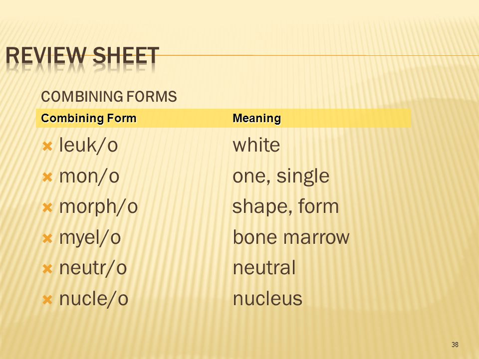 38 COMBINING FORMS  leuk/owhite  mon/o one, single  morph/oshape, form  myel/o bone marrow  neutr/o neutral  nucle/onucleus Combining Form Meaning