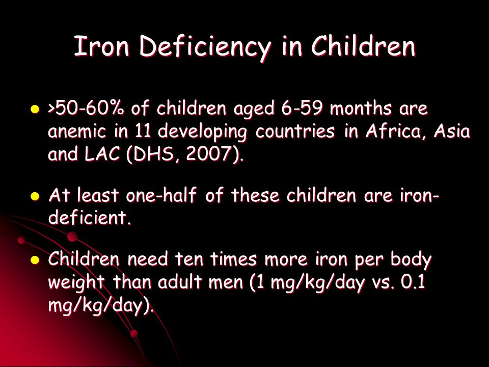 Iron Deficiency in Children >50-60% of children aged 6-59 months are anemic in 11 developing countries in Africa, Asia and LAC (DHS, 2007).
