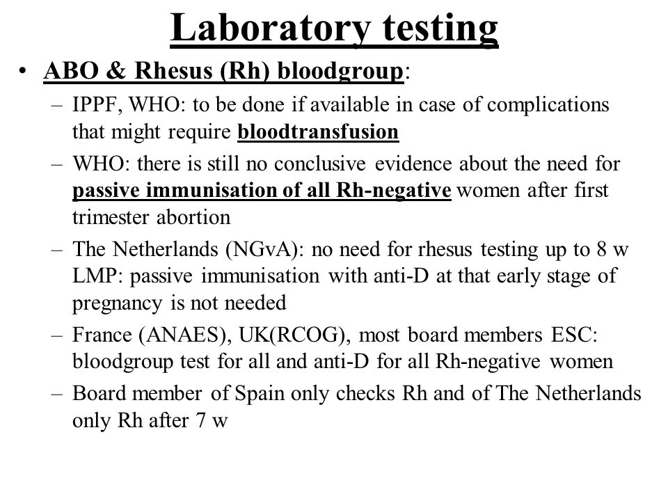 Laboratory testing Red cell antibodies screening in all: RCOG Haemoglobin: IPPF & WHO & ANAES & NGvA and board members of France, Belgium, Hungary, The Netherlands: if physical examination or history suggests anemia or in population with high prevalence of anemia RCOG recommends Hb testing in all women as do board members of Spain, Czech Republic, Poland, Israel, UK, Turkey and Greece.