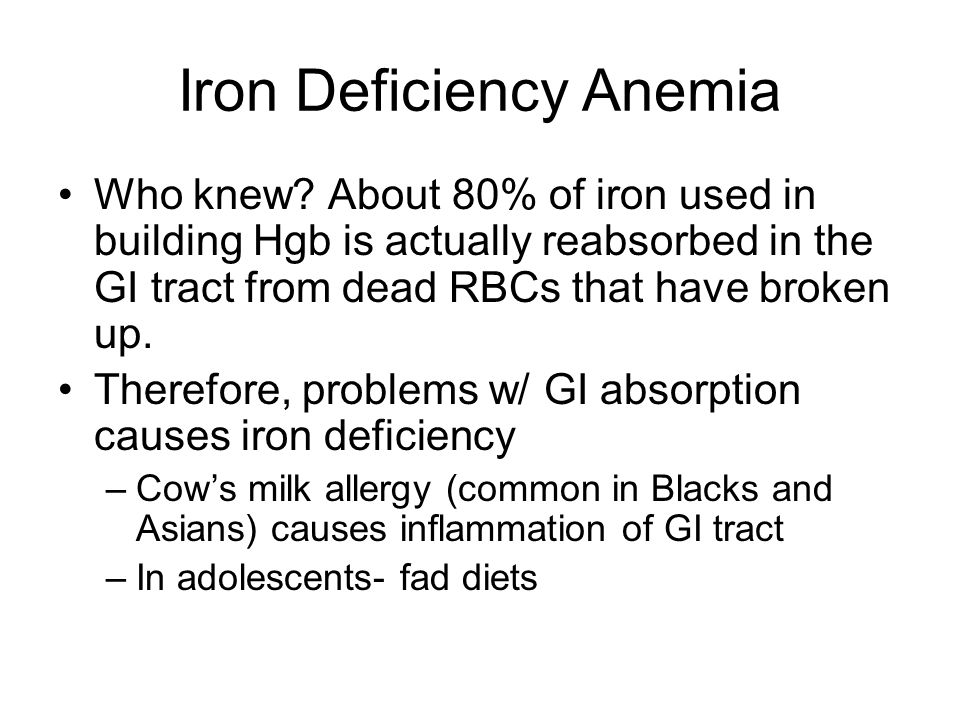 Iron Deficiency Anemia Who knew? About 80% of iron used in building Hgb is actually reabsorbed in the GI tract from dead RBCs that have broken up. The