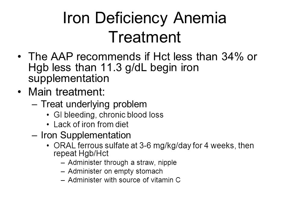 Iron Deficiency Anemia Treatment The AAP recommends if Hct less than 34% or Hgb less than 11.3 g/dL begin iron supplementation Main treatment: –Treat