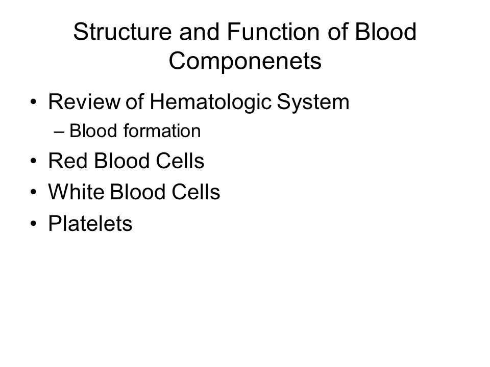Structure and Function of Blood Componenets Review of Hematologic System –Blood formation Red Blood Cells White Blood Cells Platelets