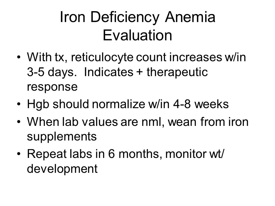 Iron Deficiency Anemia Evaluation With tx, reticulocyte count increases w/in 3-5 days. Indicates + therapeutic response Hgb should normalize w/in 4-8