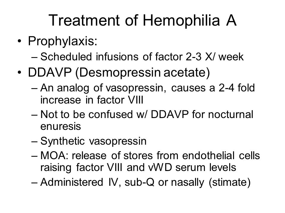 Treatment of Hemophilia A Prophylaxis: –Scheduled infusions of factor 2-3 X/ week DDAVP (Desmopressin acetate) –An analog of vasopressin, causes a 2-4