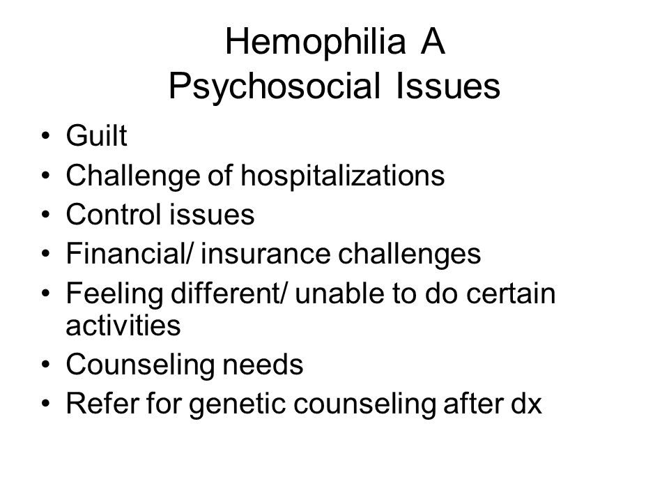 Hemophilia A Psychosocial Issues Guilt Challenge of hospitalizations Control issues Financial/ insurance challenges Feeling different/ unable to do ce