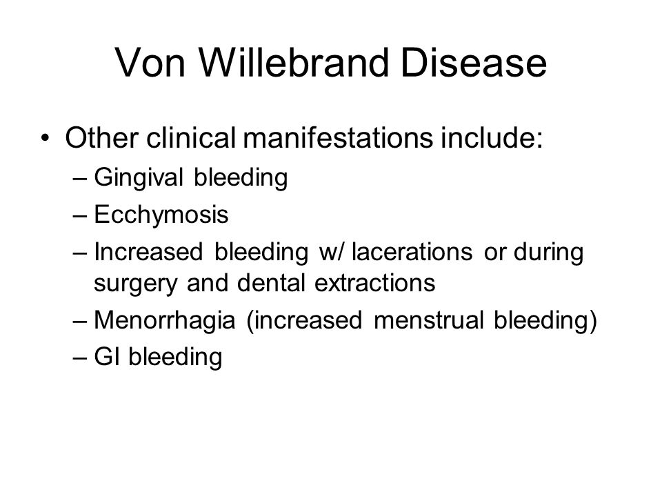 Von Willebrand Disease Other clinical manifestations include: –Gingival bleeding –Ecchymosis –Increased bleeding w/ lacerations or during surgery and
