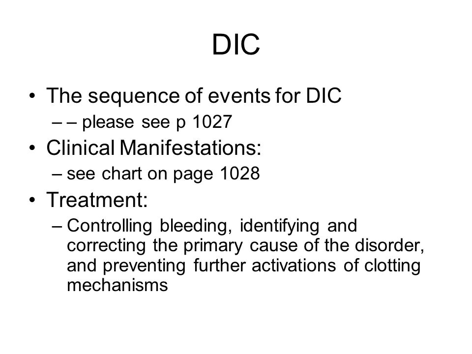 DIC The sequence of events for DIC –– please see p 1027 Clinical Manifestations: –see chart on page 1028 Treatment: –Controlling bleeding, identifying