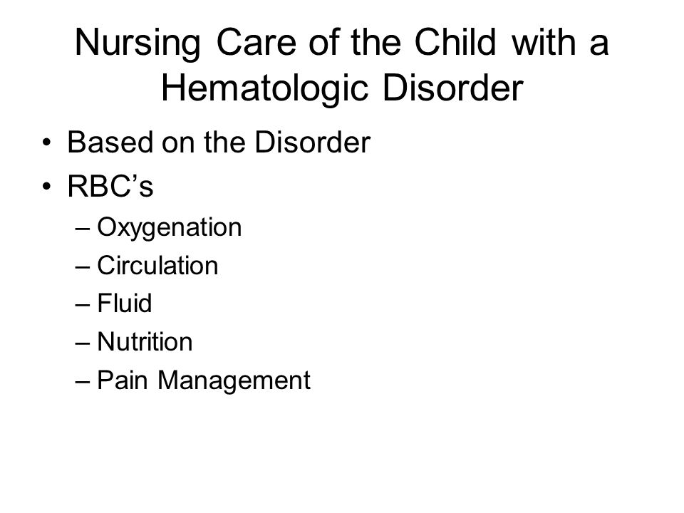 Nursing Care of the Child with a Hematologic Disorder Based on the Disorder RBC's –Oxygenation –Circulation –Fluid –Nutrition –Pain Management
