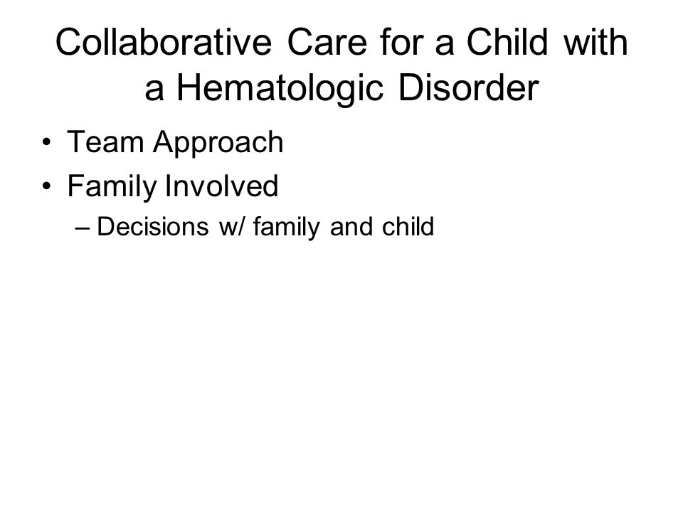 Collaborative Care for a Child with a Hematologic Disorder Team Approach Family Involved –Decisions w/ family and child