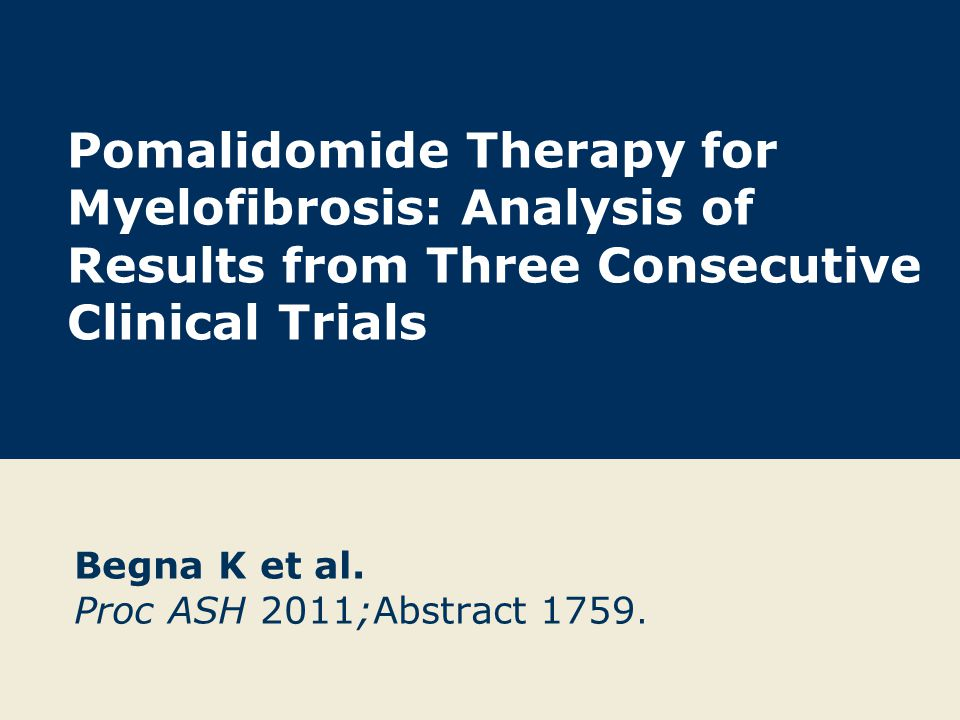 Pomalidomide Therapy for Myelofibrosis: Analysis of Results from Three Consecutive Clinical Trials Begna K et al. Proc ASH 2011;Abstract 1759.
