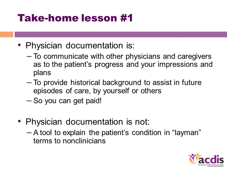Take-home lesson #1 Physician documentation is: – To communicate with other physicians and caregivers as to the patient's progress and your impression