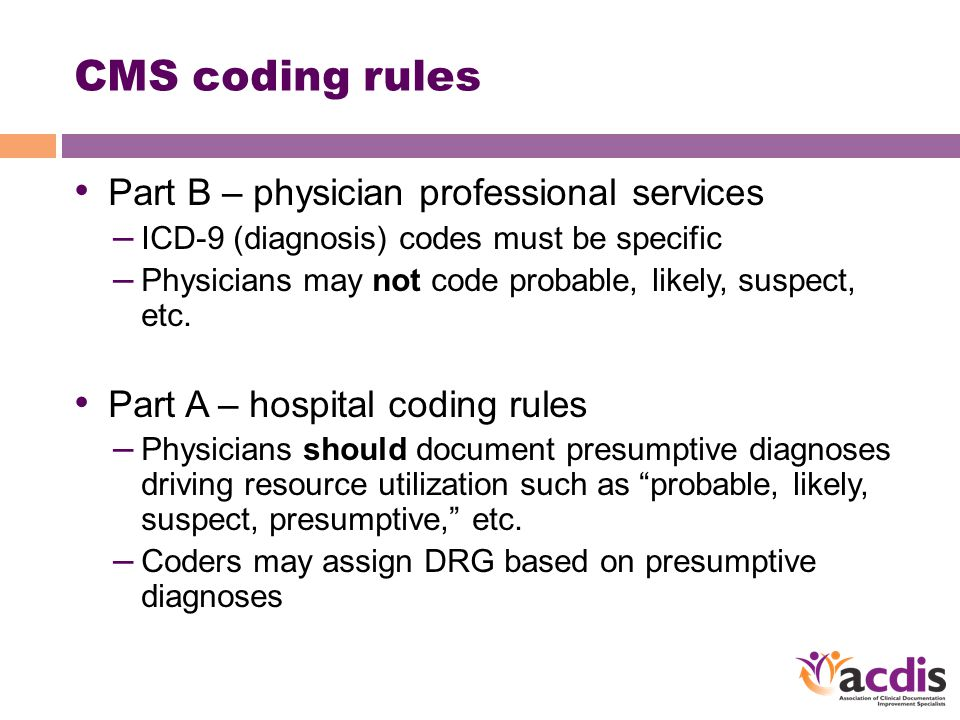 CMS coding rules Part B – physician professional services – ICD-9 (diagnosis) codes must be specific – Physicians may not code probable, likely, suspect, etc.